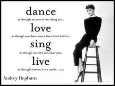 """Dance...love...sing...and live..."" ~ Audrey Hepburn"