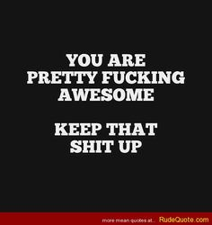 You are pretty F'n awesome! - http://www.rudequote.com/you-are-pretty-fn-awesome/