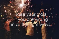 Raise your glass if you are wrong in all the right ways!! -P!nk #music #lyrics #quote #motivation