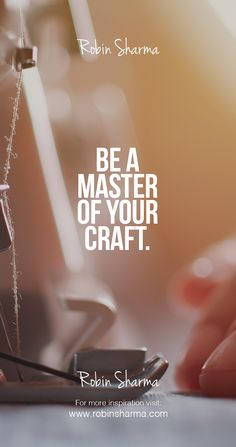 Be a master of your craft.