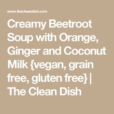 Creamy Beetroot Soup with Orange, Ginger and Coconut Milk {vegan, grain free, gluten free} | The Clean Dish