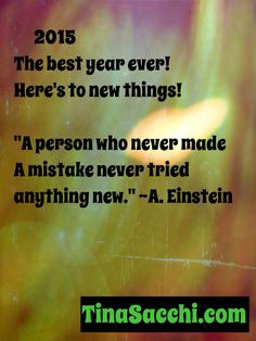 "2015 The best year ever! Here's to new things!  ""A person who never made a mistake never tried anything new."" ~Albert Einstein"