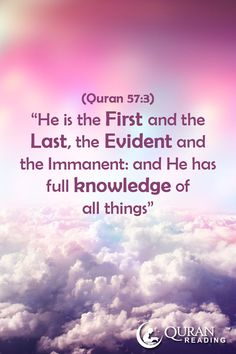 """""""He is the First and the Last, the Evident and the Immanent: and He has full knowledge of all things."""" (Quran 57:3)"""