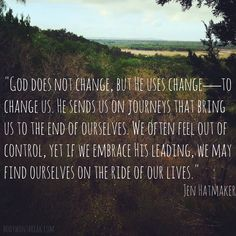 """""""God does not change, but He uses change—to change us. He sends us on journeys that bring us to the end of ourselves. We often feel out of control, yet if we embrace His leading, we may find ourselves on the ride of our lives."""" Jen Hatmaker, Interrupted"""