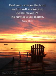 Cast your cares on the Lord  and He will sustain you; He will never let the righteous be shaken. Psa 55:22 <3