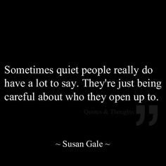 Sometimes quiet people really do have a lot to say. They are just being careful about who they open up to. Susan Gale