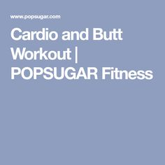 Cardio and Butt Workout | POPSUGAR Fitness