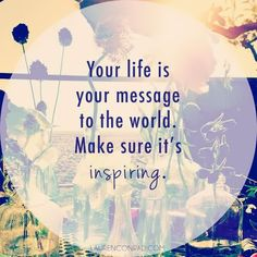 your life is your message to the world...<3 it!