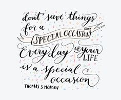 Don't save things for a special occasion, everyday of your life is a special occasion