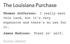 Thomas Jefferson: I really want this land, but it's very expensive and there's no use for it. James Madison: Treat yo'… http://ibeebz.com