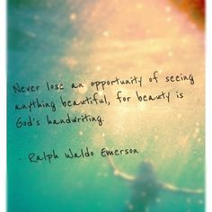 Ralph Waldo Emerson - beauty all around us - our family, our friends, our love <3