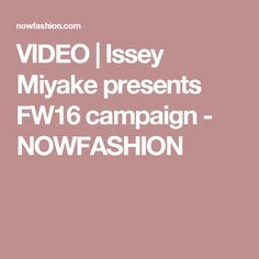 VIDEO | Issey Miyake presents FW16 campaign - NOWFASHION