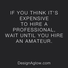 If you think it's expensive to hire a professional, wait until you hire an amateur. - Design Aglow