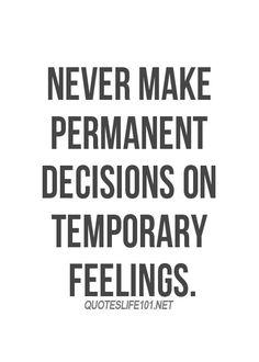 Never make permanent decisions…