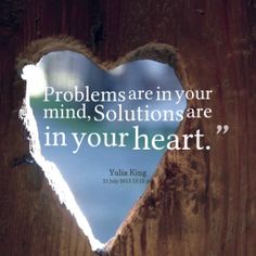 **Your Only Problem Is Your Own Mind.  It's okay to visit, just don't get lost there. ❤