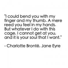 Rochester: ... Who would care? Jane Eyre: I would. Rochester: You would rather drive me to madness than break some mere human law. Jane Eyre: I must respect myself. Rochester: Listen to me. Listen. I could bend you with my finger and my thumb. A mere reed you feel in my hands. But whatever I do with this cage, I cannot get at you, and it is your soul that I want. Why can't you come of your own free will? Jane Eyre: God help me. Jane Eyre (2011) #charlottebronte #caryfukunaga #fanart