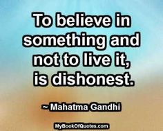 To believe in something and not to live it, is dishonest. ~ Mahatma Gandhi #quotes #imagequotes