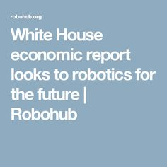 White House economic report looks to robotics for the future | Robohub