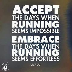 Accept the days when running seems impossible. Embrace the days when running seems effortless.