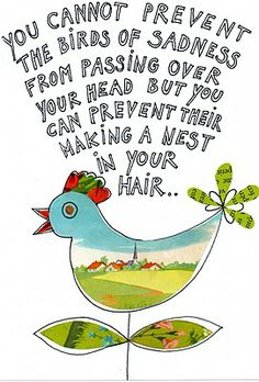 """Chinese proverb: """"You cannot prevent the birds of sadness from passing over your head, but you can prevent their making a nest in your hair."""""""