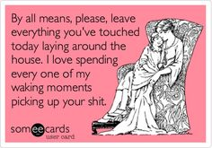 By all means, please, leave everything you've touched today laying around the house. I love spending every one of my waking moments picking up your shit. | Family Ecard | someecards.com