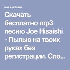 Скачать бесплатно mp3 песню Joe Hisaishi - Пылью на твоих руках без регистрации. Слова, текст и перевод песни Joe Hisaishi - Пылью на твоих руках