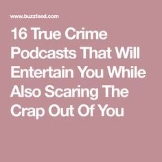 16 True Crime Podcasts That Will Entertain You While Also Scaring The Crap Out Of You