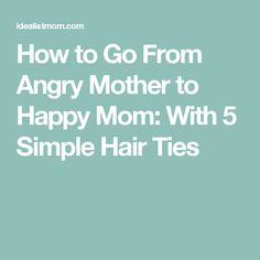 How to Go From Angry Mother to Happy Mom: With 5 Simple Hair Ties
