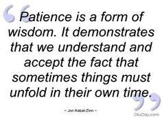 """""""Patience is a form of wisdom. It demonstrates that we understand and accept the fact that sometimes things must unfold in their own time."""" - Jon Kabat-Zinn"""