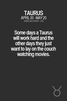 Some days a Taurus will work hard and the other days they just want to lay on the couch and watch movies