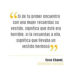 """""""Si de tu primer encuentro con una mujer recuerdas su vestido, significa que éste era horrible; si la recuerdas a ella, significa que llevaba un vestido hermoso."""" Gabriell Coco Chanel"""