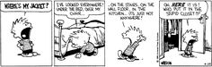 Calvin and Hobbes, Apr 24, 1986 - WHERE'S MY JACKET.... Oh, HERE it is! Who put it in the stupid closet?!?  (one of my all-time faves)