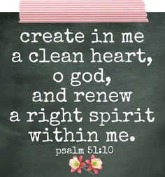 Psalm 51:10 Create in me a clean heart, O God, and renew a right spirit within me.