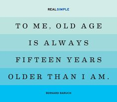 """To me, old age is always fifteen years older than I am."" —Bernard Baruch #quotes YEPPERS...that's me..."