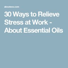 30 Ways to Relieve Stress at Work - About Essential Oils