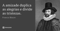 A amizade duplica as alegrias e divide as tristezas.... Frase de Francis Bacon.