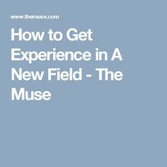 How to Get Experience in A New Field - The Muse