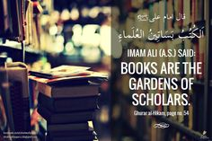 Imam Ali (a.s.) said Books are the gardens of scholars  (Ghurar al-Hikam, page no. 54)