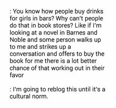 You know how people buy drinks for girls in bars? Why can' t people do that in book stores? Like if I' m looking at a novel in...