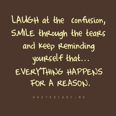 Laugh at the confusion, smile through the tears and keep reminding yourself that everything happens for a reason #quotes