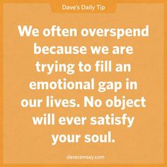 We often overspend because we are trying to fill an emotional gap in our lives. No object will ever satisfy your soul.  08.30.13
