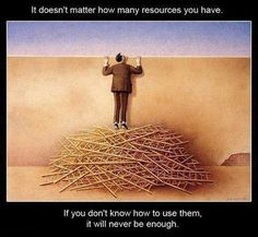 It doesn't matter how many resources you have, if you don't know how to use them, they will never be enough!