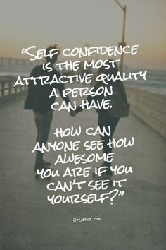 Self Confidence Is The Most Attractive Quality A Person Can Have. How Can Anyone See How Awesome You Are If You Can't See It Yourself?