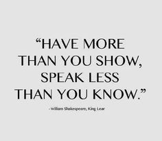 """Have more than you show, speak less than you know.""  SOME THINGS ARE JUST BETTER LEFT UNSAID.  THE WORLD DOESN'T NEED TO KNOW EVERYTHING ABOUT YOU -- UNLESS YOU ARE PLANNING TO MARRY THE WORLD."