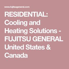 RESIDENTIAL: Cooling and Heating Solutions - FUJITSU GENERAL United States & Canada
