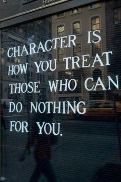 Caráter é como você trata aqueles que não podem fazer nada por você.