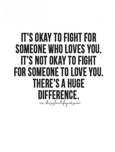 """""""It's okay to fight for someone who loves you. It's not okay to fight for someone to love you. There's a huge difference."""""""
