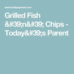 Grilled Fish 'n' Chips - Today's Parent