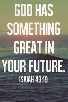 GOD HAS SOMETHING GREAT IN YOUR FUTURE - ISAIAH 43:19