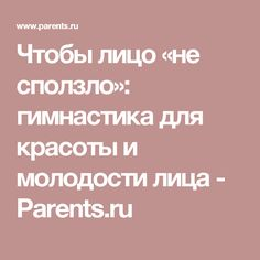 Чтобы лицо «не сползло»: гимнастика для красоты и молодости лица - Parents.ru